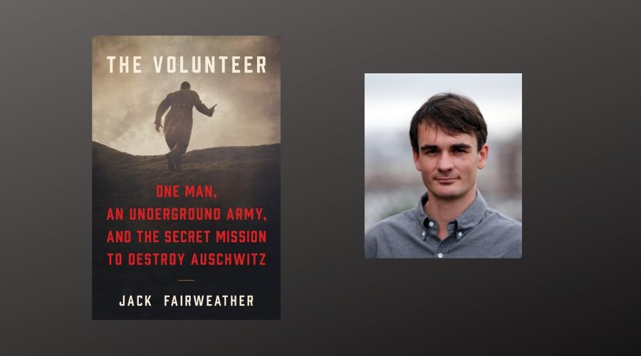 Book cover and author photo: Jack Fairweather, The Volunteer: One Man, An  Underground Army, and the Secret Mission to Destroy Auschwitz